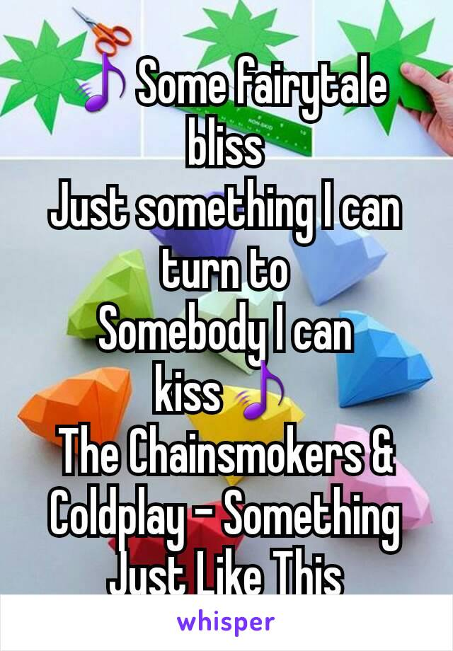 🎵Some fairytale bliss Just something I can turn to Somebody I can kiss🎵 The Chainsmokers & Coldplay - Something Just Like This