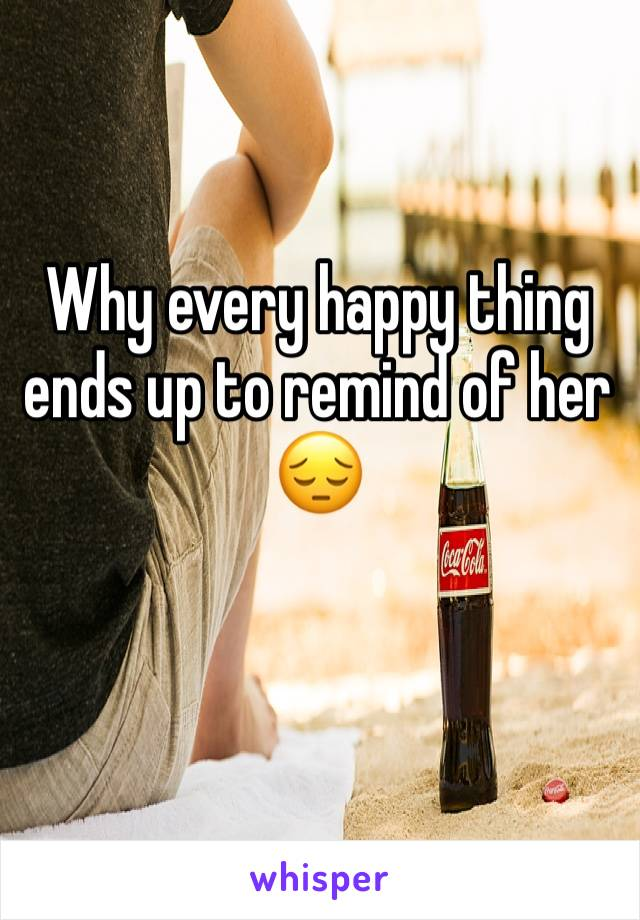 Why every happy thing ends up to remind of her 😔