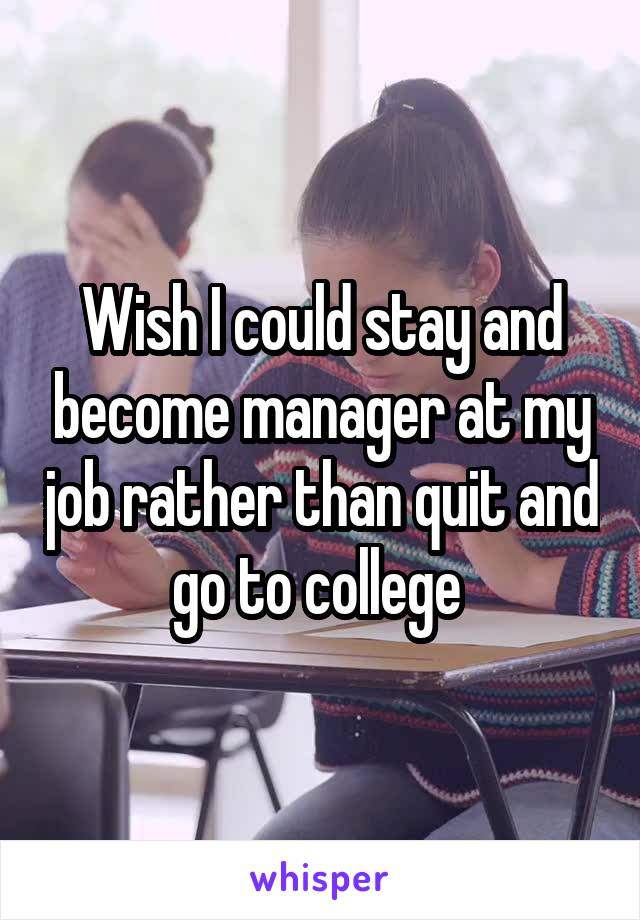 Wish I could stay and become manager at my job rather than quit and go to college