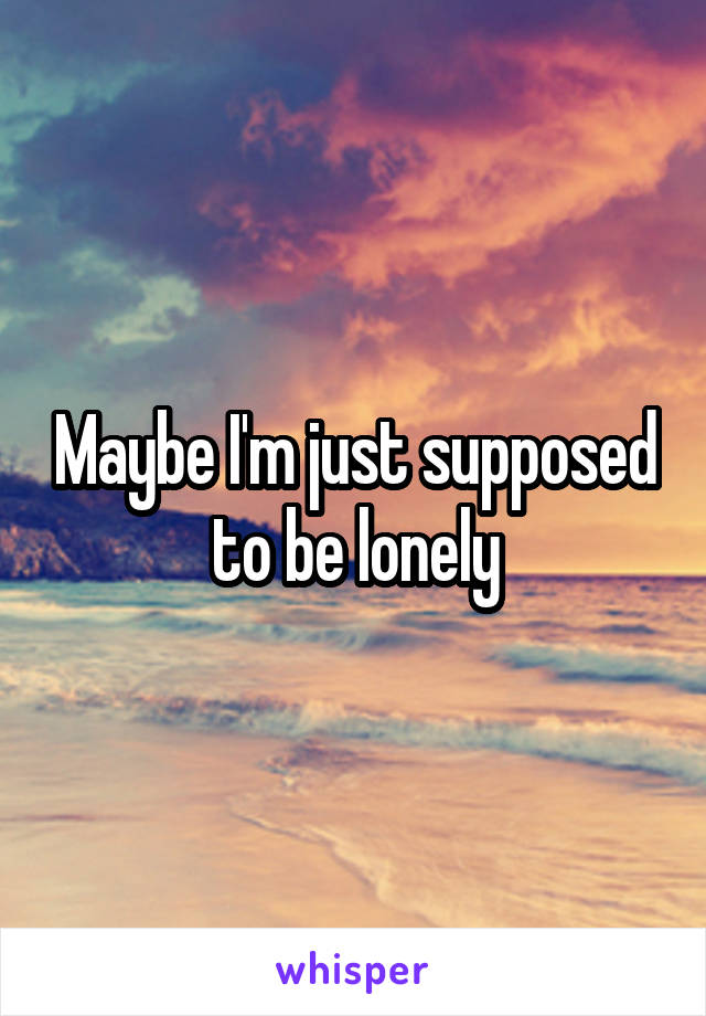 Maybe I'm just supposed to be lonely