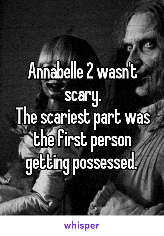Annabelle 2 wasn't scary. The scariest part was the first person getting possessed.
