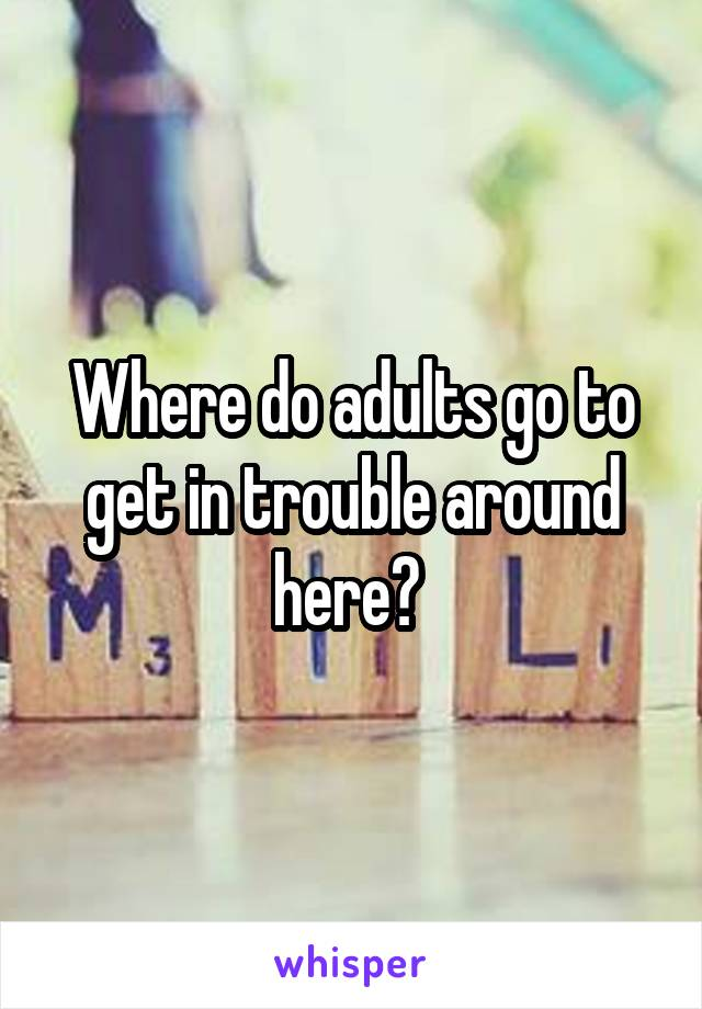Where do adults go to get in trouble around here?