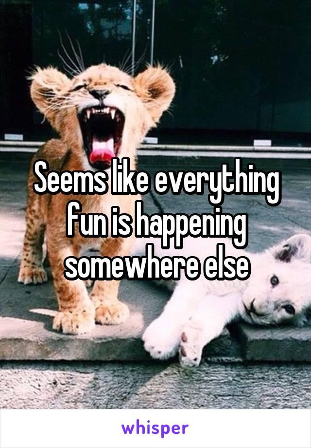 Seems like everything fun is happening somewhere else