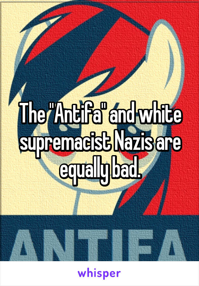 """The """"Antifa"""" and white supremacist Nazis are equally bad."""
