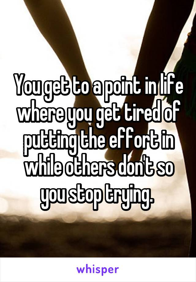 You get to a point in life where you get tired of putting the effort in while others don't so you stop trying.