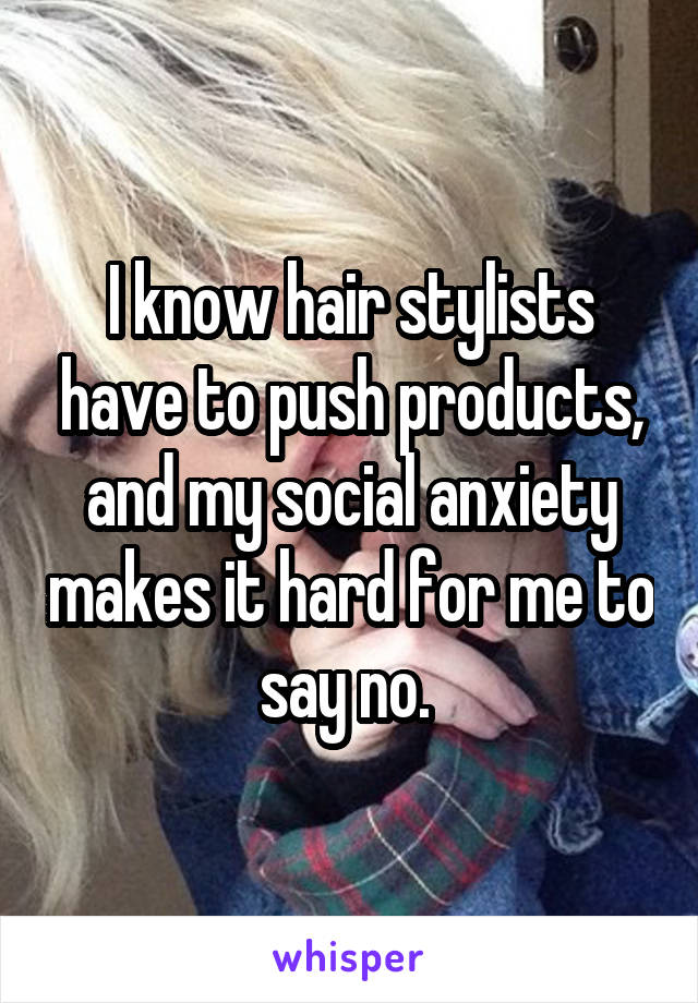 I know hair stylists have to push products, and my social anxiety makes it hard for me to say no.