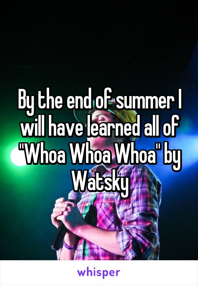 """By the end of summer I will have learned all of """"Whoa Whoa Whoa"""" by Watsky"""