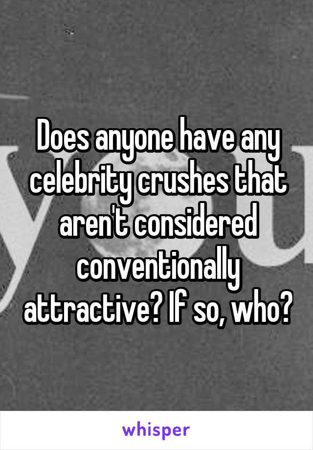 Does anyone have any celebrity crushes that aren't considered conventionally attractive? If so, who?