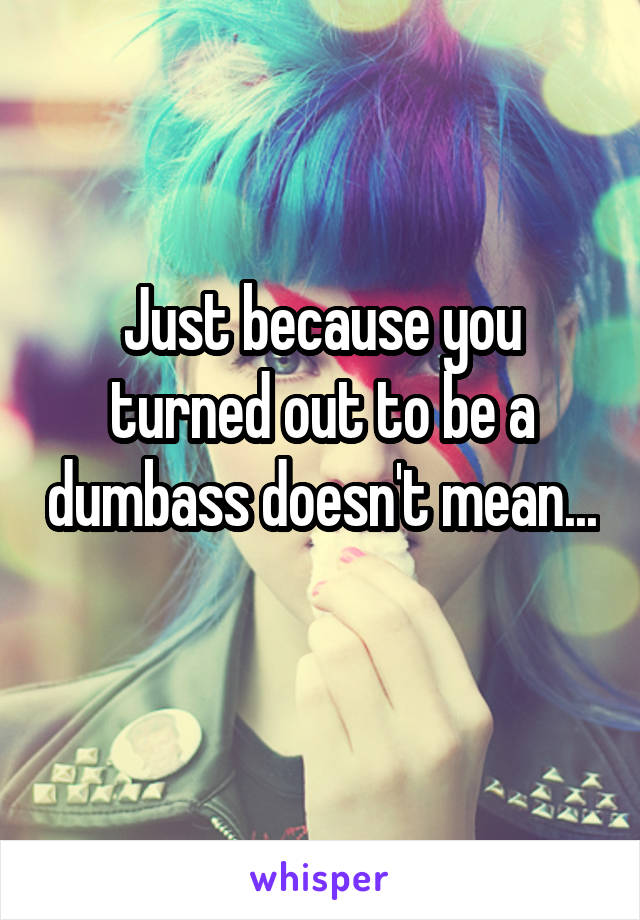 Just because you turned out to be a dumbass doesn't mean...