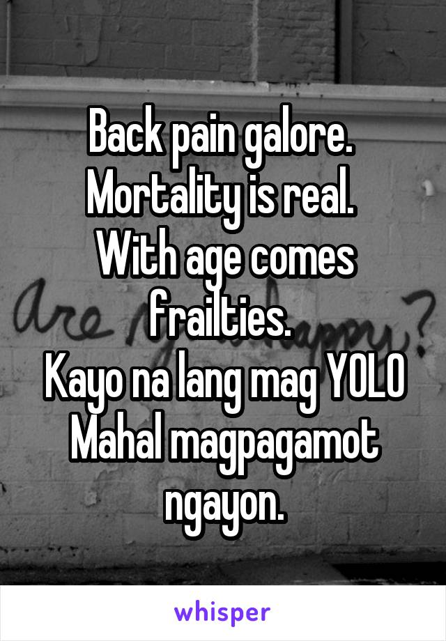 Back pain galore.  Mortality is real.  With age comes frailties.  Kayo na lang mag YOLO Mahal magpagamot ngayon.