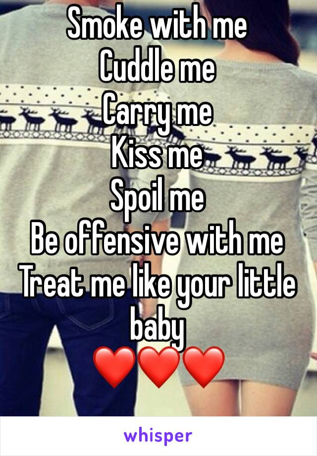 Smoke with me Cuddle me Carry me Kiss me Spoil me Be offensive with me  Treat me like your little baby ❤️❤️❤️