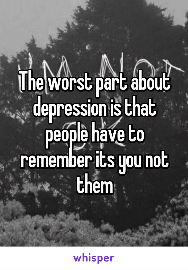 The worst part about depression is that people have to remember its you not them
