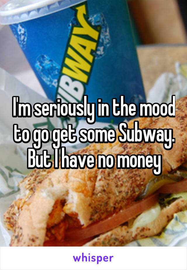 I'm seriously in the mood to go get some Subway. But I have no money