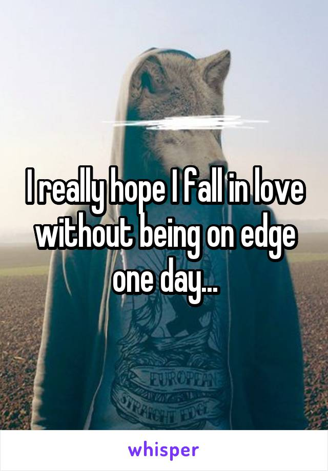I really hope I fall in love without being on edge one day...