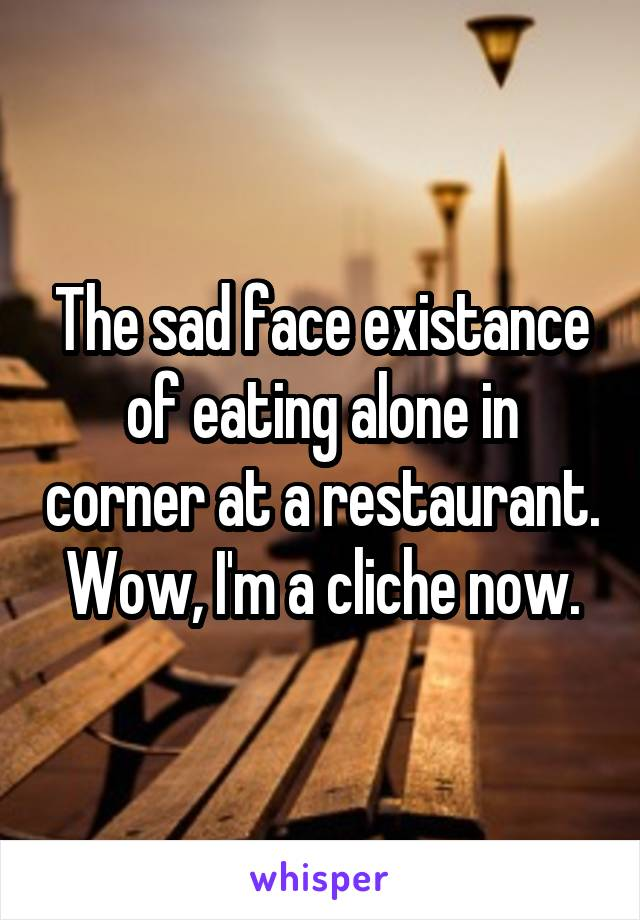 The sad face existance of eating alone in corner at a restaurant. Wow, I'm a cliche now.