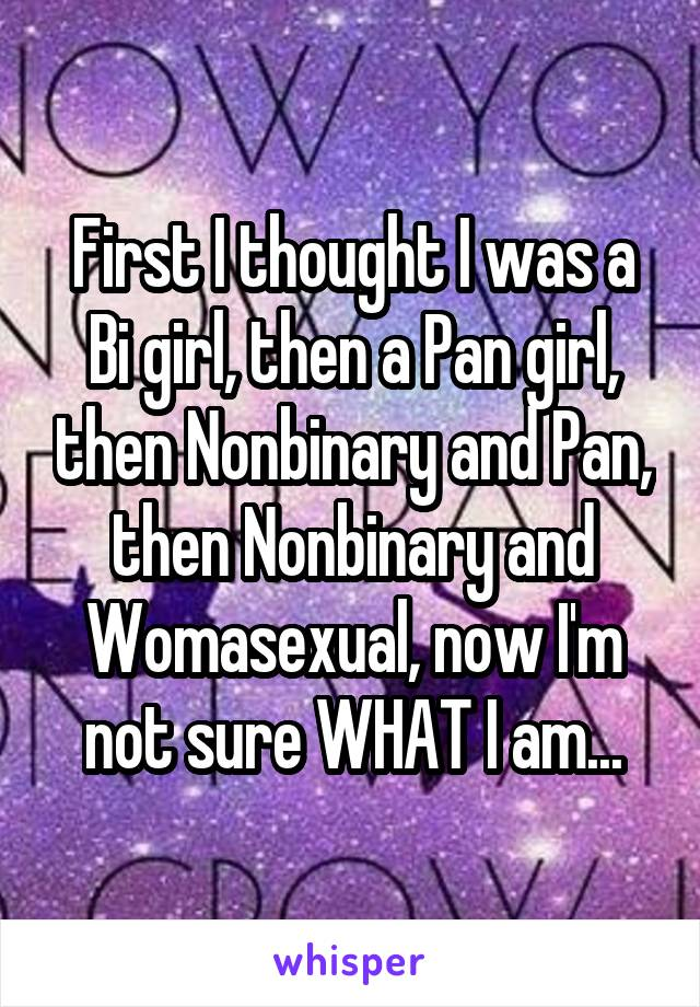 First I thought I was a Bi girl, then a Pan girl, then Nonbinary and Pan, then Nonbinary and Womasexual, now I'm not sure WHAT I am...