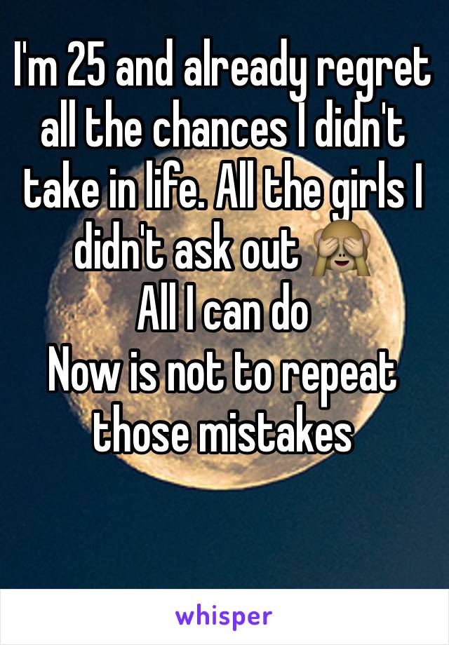 I'm 25 and already regret all the chances I didn't take in life. All the girls I didn't ask out 🙈 All I can do Now is not to repeat those mistakes