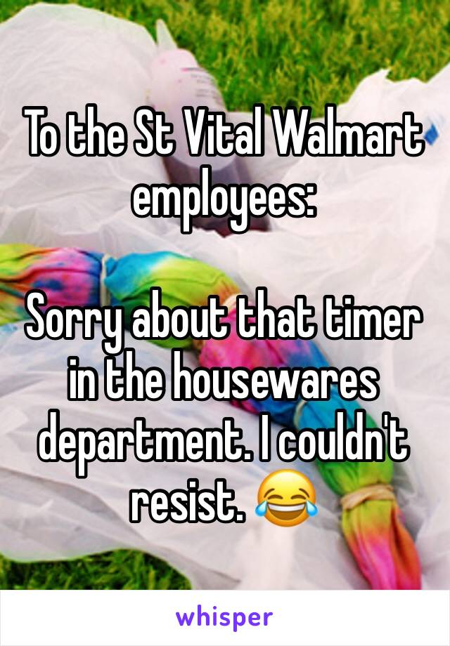 To the St Vital Walmart employees:  Sorry about that timer in the housewares department. I couldn't resist. 😂
