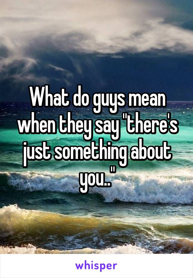 """What do guys mean when they say """"there's just something about you.."""""""