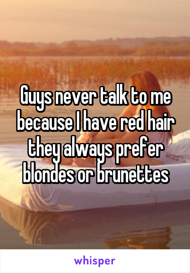 Guys never talk to me because I have red hair they always prefer blondes or brunettes