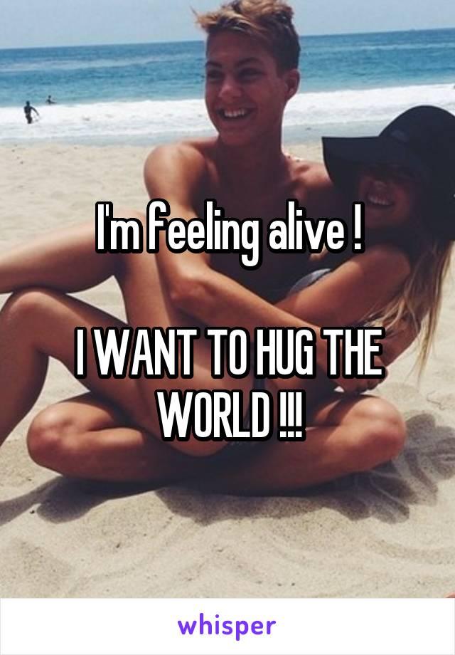 I'm feeling alive !  I WANT TO HUG THE WORLD !!!