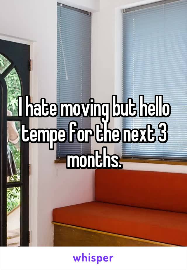 I hate moving but hello tempe for the next 3 months.