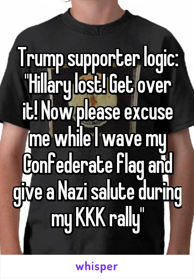 """Trump supporter logic: """"Hillary lost! Get over it! Now please excuse me while I wave my Confederate flag and give a Nazi salute during my KKK rally"""""""