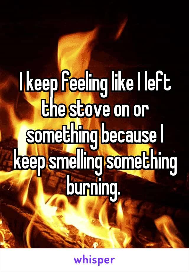 I keep feeling like I left the stove on or something because I keep smelling something burning.