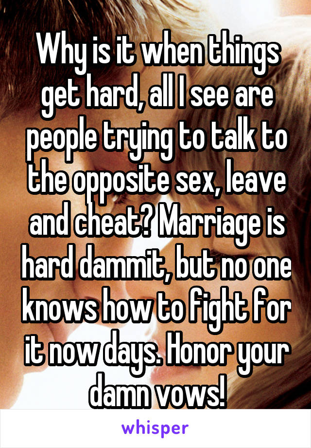 Why is it when things get hard, all I see are people trying to talk to the opposite sex, leave and cheat? Marriage is hard dammit, but no one knows how to fight for it now days. Honor your damn vows!