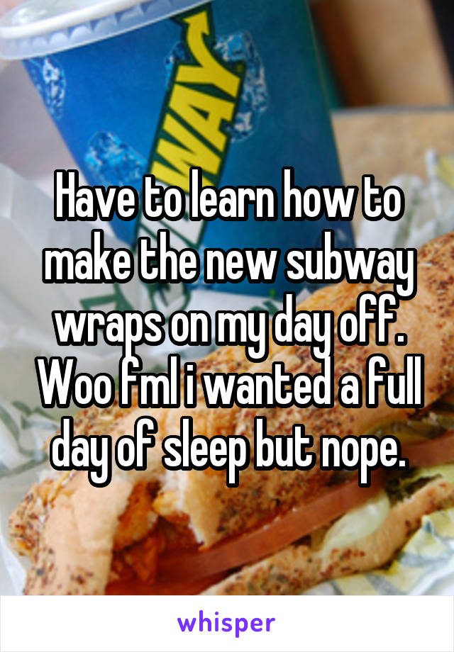 Have to learn how to make the new subway wraps on my day off. Woo fml i wanted a full day of sleep but nope.