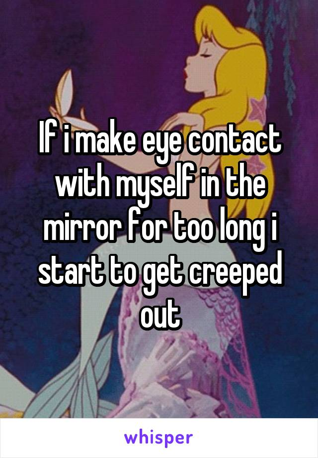 If i make eye contact with myself in the mirror for too long i start to get creeped out