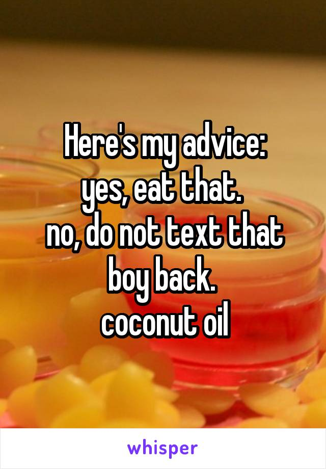 Here's my advice: yes, eat that.  no, do not text that boy back.   coconut oil