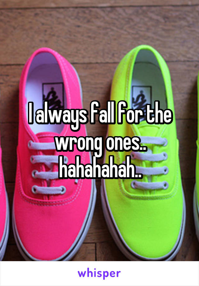 I always fall for the wrong ones.. hahahahah..
