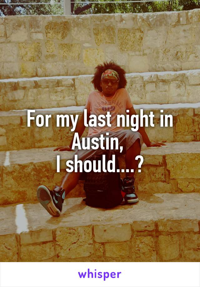 For my last night in Austin,  I should....?