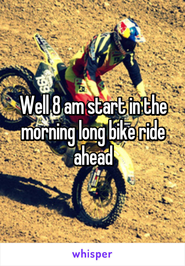 Well 8 am start in the morning long bike ride ahead