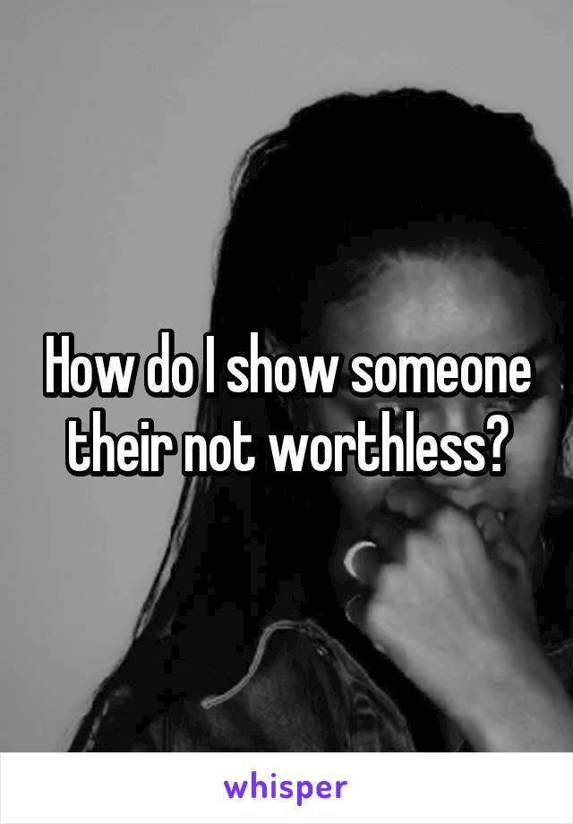 How do I show someone their not worthless?
