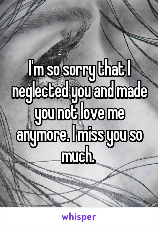 I'm so sorry that I neglected you and made you not love me anymore. I miss you so much.