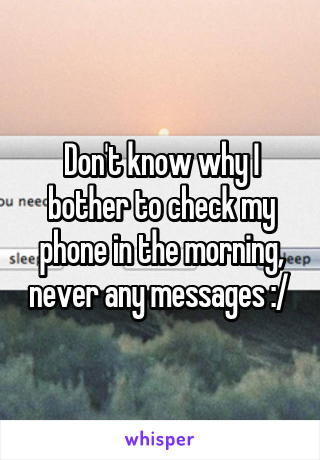 Don't know why I bother to check my phone in the morning, never any messages :/