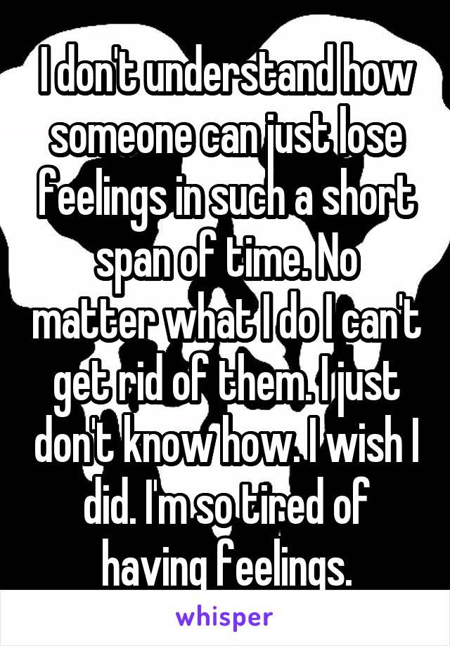 I don't understand how someone can just lose feelings in such a short span of time. No matter what I do I can't get rid of them. I just don't know how. I wish I did. I'm so tired of having feelings.
