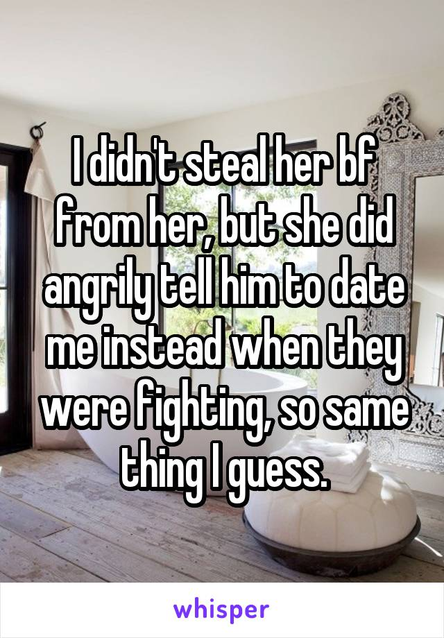 I didn't steal her bf from her, but she did angrily tell him to date me instead when they were fighting, so same thing I guess.
