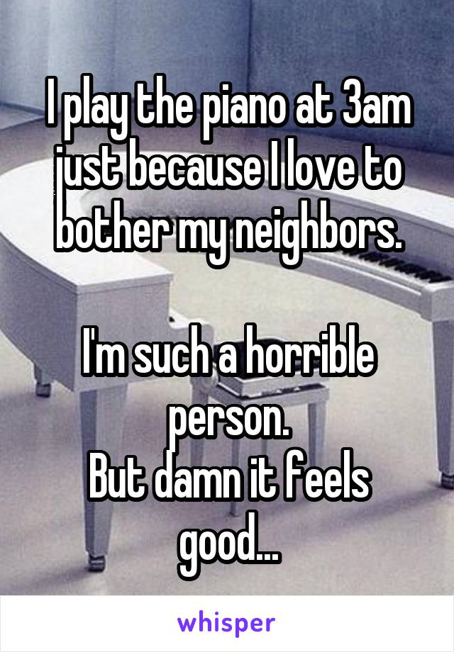 I play the piano at 3am just because I love to bother my neighbors.  I'm such a horrible person. But damn it feels good...