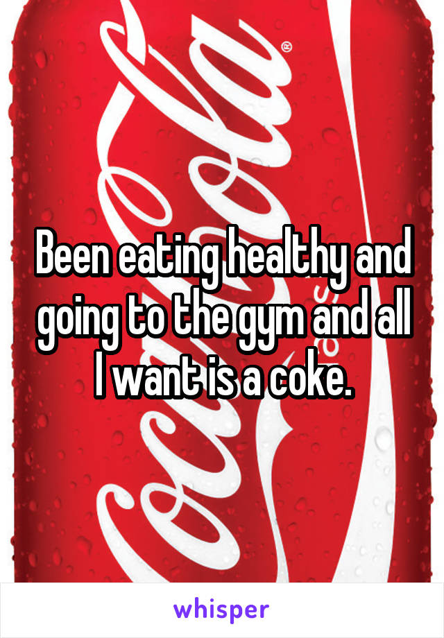 Been eating healthy and going to the gym and all I want is a coke.
