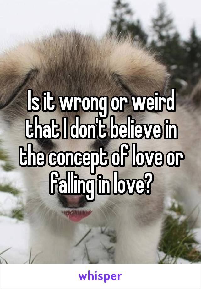 Is it wrong or weird that I don't believe in the concept of love or falling in love?