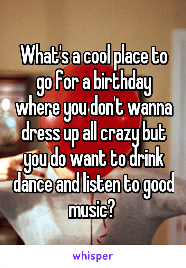 What's a cool place to go for a birthday where you don't wanna dress up all crazy but you do want to drink dance and listen to good music?