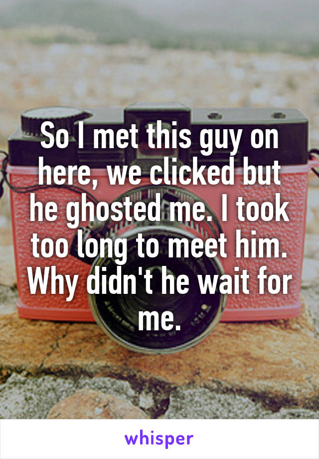 So I met this guy on here, we clicked but he ghosted me. I took too long to meet him. Why didn't he wait for me.