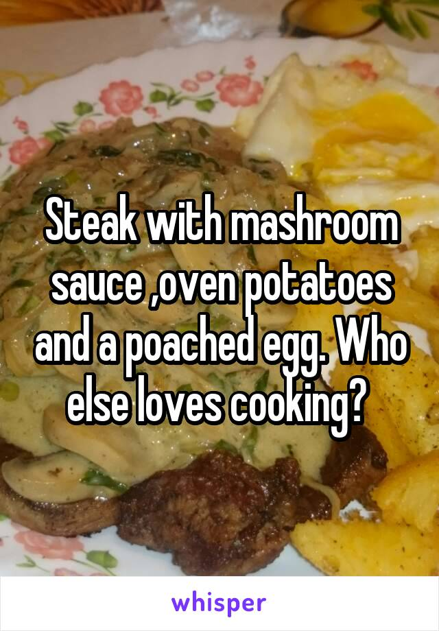 Steak with mashroom sauce ,oven potatoes and a poached egg. Who else loves cooking?