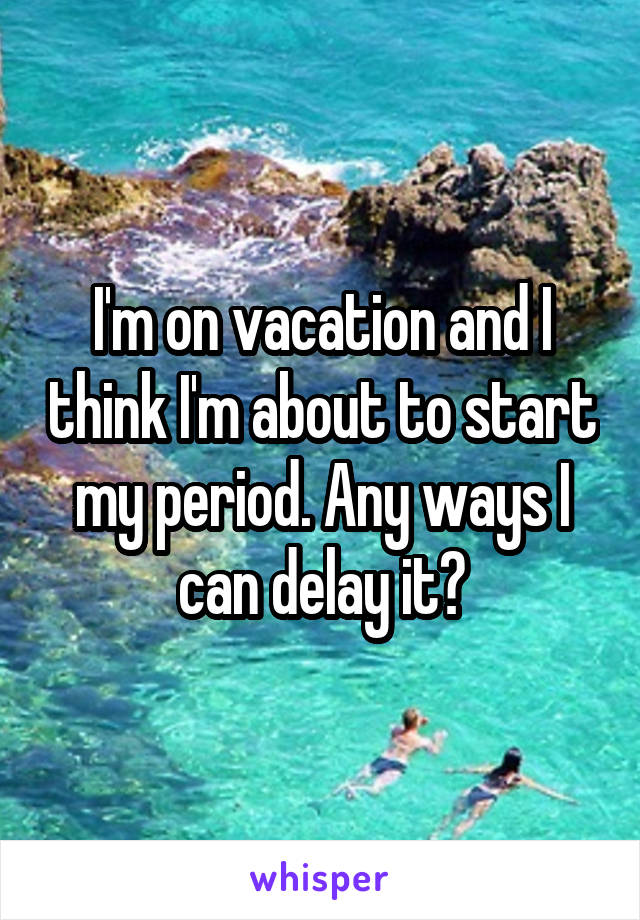 I'm on vacation and I think I'm about to start my period. Any ways I can delay it?