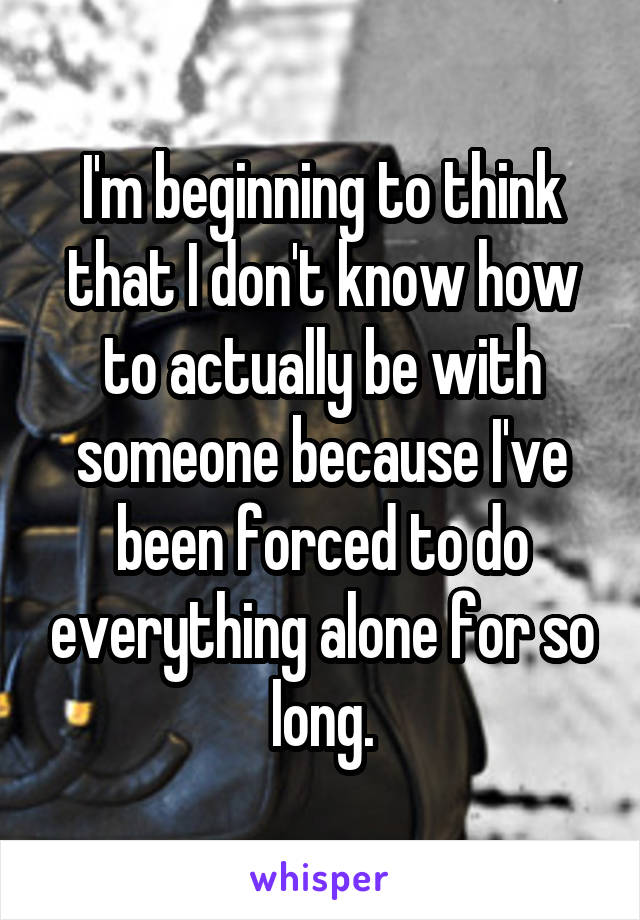 I'm beginning to think that I don't know how to actually be with someone because I've been forced to do everything alone for so long.