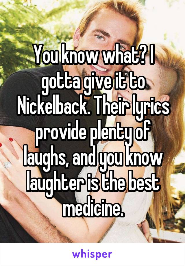 You know what? I gotta give it to Nickelback. Their lyrics provide plenty of laughs, and you know laughter is the best medicine.