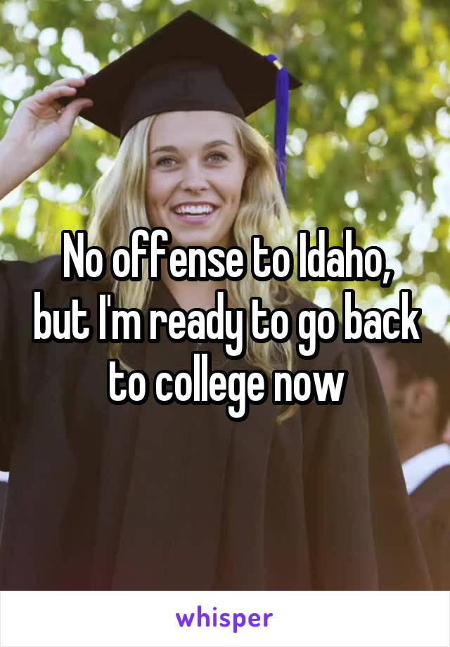 No offense to Idaho, but I'm ready to go back to college now